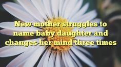 New mother struggles to name baby daughter and changes her mind three times - http://www.facebook.com/415612751918392/posts/1013790932100568