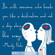 Be with someone who treats you like a destination and not a stop along the way. -Mandy Hale | Flickr - Photo Sharing!