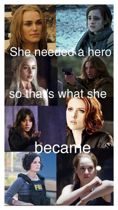 I love this quote! Elizabeth Swann (Pirates of the Caribbean)-Hermione Granger (Harry Potter series)-Daenerys Targaryen (Game of Thrones)-Kate Beckett (Castle)-Skye/Daisy Johnson/Quake (Marvel's Agents of Shield)-Natasha Romanoff/Black Widow (Avengers)-Jane Doe/Taylor Shaw (Blindspot)-Tris Prior (Divergent)