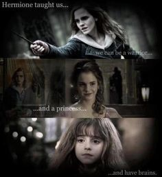 Hermione Granger taught us we can be a warrior and a princess and have brains.