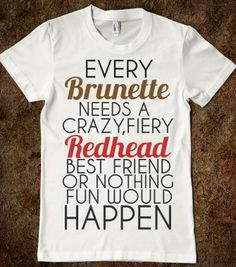 Every Brunette Needs a Crazy Fiery Redhead Best Friend T-Shirt By Tshirt Unicorn Each shirt is made to order using digital printing in the USA. Allow 3-5 days to print the order and get it shipped. Th