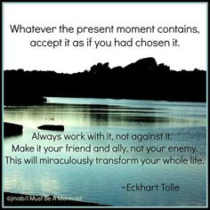Whatever the present moment contains, accept it as though you had chosen it: Eckhart Tolle