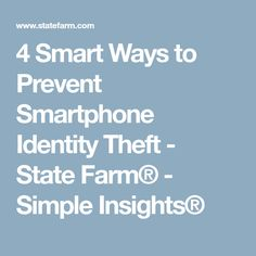4 Smart Ways to Prevent Smartphone Identity Theft - State Farm® - Simple Insights®
