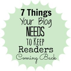 7 Things Your Blog Needs to Keep Readers Coming Back