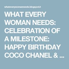 WHAT EVERY WOMAN NEEDS: CELEBRATION OF A MILESTONE: HAPPY BIRTHDAY COCO CHANEL & HERE'S CHEERS TO 100 YEARS OF CHANEL