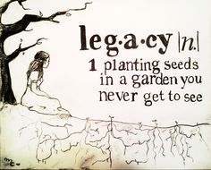 what is a legacy? planting seeds in a garden you never get to see