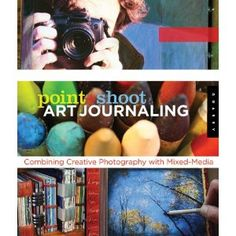 Point and Shoot Art Journaling: Combining Creative Photography with Mixed-Media Techniques