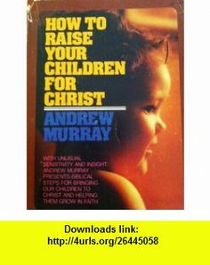 How to Raise Your Children for Christ (9780871232243) by Andrew Murray
