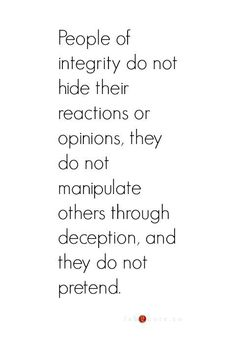 People of Integrity do not hide their reactions or opinions. They do not manipulate others through deception and they do not pretend.