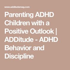 Parenting ADHD Children with a Positive Outlook | ADDitude - ADHD Behavior and Discipline