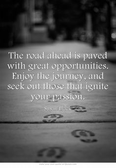 The road ahead is paved with great opportunities. Enjoy the journey, and seek out those that ignite your passion.