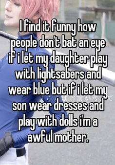 """I find it funny how people don't bat an eye if i let my daughter play with lightsabers and wear blue but if i let my son wear dresses and play with dolls i'm a awful mother."""
