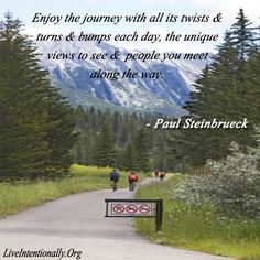 Inspirational quote: Enjoy the journey with all its twists & turns & bumps each day, the unique views to see & people u meet along the way. -Paul Steinbrueck