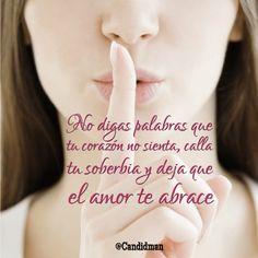 """""""No digas Palabras que tu Corazón no sienta, calla tu Soberbia y deja que el Amor te abrace""""."""