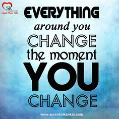 """Everything around you change, the moment you change"""