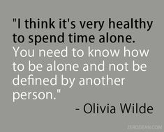 """""""I think it's very healthy to spend time alone. You need to know how to be alone and not be defined by another person."""" — Olivia Wilde"""