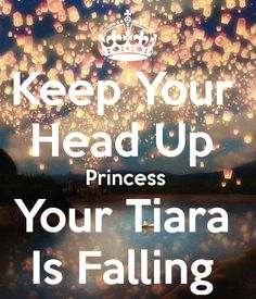 Keep Your Head Up Princess Your Tiara Is Falling... my daily reminder since work has been so terrible!