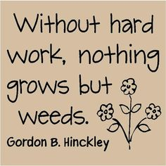Without hard work, nothing grows but weeds.  ~Gordon B. Hinckley