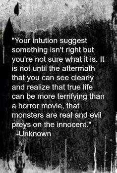 Your intuition suggests something isn't right but you're not sure what it is. It is not until the aftermath that you can see clearly & realize that true life can be more terrifying than a horror movie, that monsters are real & EVIL preys on the innocent. Now Quotes, Quotes To Live By, Life Quotes, Dark Quotes, Peace Quotes, Truth Quotes, Quotable Quotes, Infj, Under Your Spell