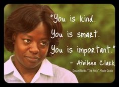 """Post image for WORTH SEEING: Poster – """"You is kind. You is smart. You is important."""" The loving words of encouragement by a maid/nanny to the little girl constantly berated by her mother in the movie """"The Help."""""""