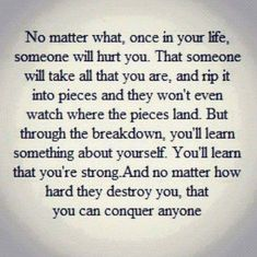 That someone will be you. Because you have to experience this. You have to discover inside yourself that you're strong!