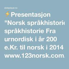 "⚡Presentasjon ""Norsk språkhistorie Fra urnordisk i år 200 e.Kr. til norsk i 2014 www.123norsk.com."""