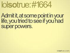 Admit it, at some point in your life, you tried to see if you had super powers.