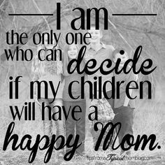 I'm the only one who can decide if my kids will have a happy mom.