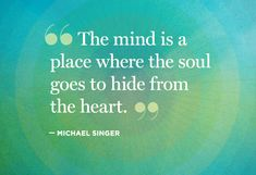 'The mind is a place where the soul goes to hide from the heart.' by Michael Singer