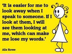 """[""""It is easier for me to look away when I speak to someone. If I look at them, I will see them looking at me, which can make me lose my words."""" --Alis Rowe]"""