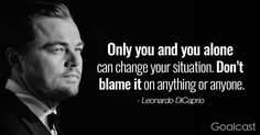 """""""Only you and you alone can change your situation. Don't blame it on anything or anyone."""" – Leonardo DiCaprio Quotes"""
