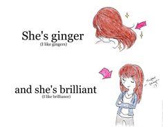 """She's ginger (I like gingers) and she's brilliant. (I like brilliance)"""