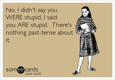 No, I didn't say you WERE stupid, I said you ARE stupid. There's nothing past-tense about it. | Confession Ecard | someecards.com