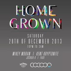 Home Grown at Cocoon Saturday: 28th of December 2013 4 of Cocoons favourite guest DJ's of 2013 come together for one night only.. Feat: Mikey Moran | Kent Kryptonite | Joshua Kaye | Fadi https://www.facebook.com/events/494496513982841/?ref=22