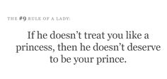 If he doesn't treat you like a princess, then he doesn't deserve to be your prince.