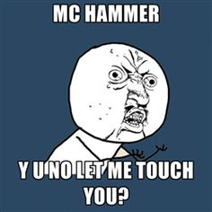 MC Hammer y u no let me touch you?