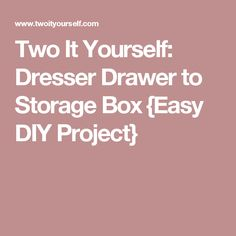 Two It Yourself: Dresser Drawer to Storage Box {Easy DIY Project}