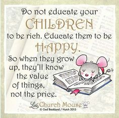 ❤❤❤ Do not educate your Children to be rich. Educate them to be Happy. So when they grow up, they'll know the value of things, not the price...Little Church Mouse 11 September 2015 ❤❤❤