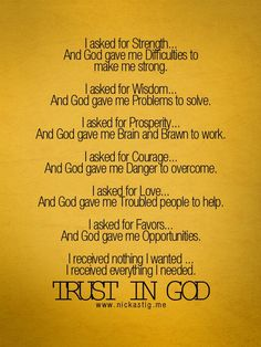 TRUST IN GOD. I do want to tweek this just a bit..every now & then, god will even give us the things that we want! this doesn't mean material things, of course. But the bible says delight yourself in HIM, and he WILL GIVE YOU the desires of your heart!!!! :) :)