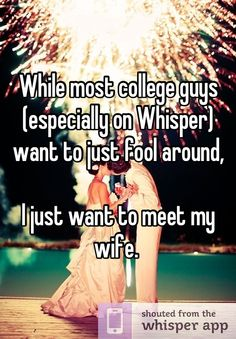 While most college guys (especially on Whisper) want to just fool around,  I just want to meet my wife.