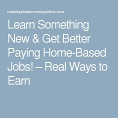 Learn Something New & Get Better Paying Home-Based Jobs! – Real Ways to Earn