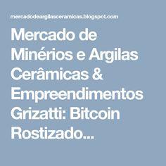 Mercado de Minérios e Argilas Cerâmicas & Empreendimentos Grizatti: Bitcoin Rostizado...