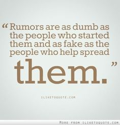 Rumors are as dumb as the people who started them and as fake as the people who help spread them