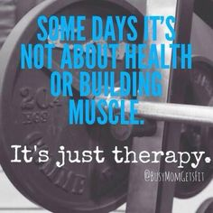 Some days it's not about health or building muscle. It's just therapy.