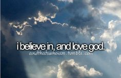 I believe in, and love God... with all my heart :)   #andthatswhoiam