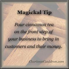 Pour cinnamon tea on the front step of your business to attract customers and their money.