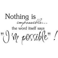 "Nothing Is Impossible... The Word Itself Says ""I'm Possible""!"