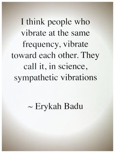 "Erykah Badu: ""I think people who vibrate at the same frequency, vibrate toward each other. They call it, in science, SYMPATHETIC VIBRATIONS."" The Law of Attraction Great Quotes, Quotes To Live By, Me Quotes, Inspirational Quotes, Motivational, Romance Quotes, Good Energy Quotes, Yoga Quotes, Wisdom Quotes"
