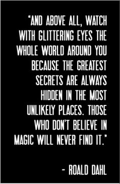 """""""And above all, watch with glittering eyes the whole world around you, because the greatest secrets are always hidden in the most unlikely places. Those who don't believe in magic will never find it."""" - Roald Dahl"""