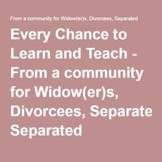 Every Chance to Learn and Teach - From a community for Widow(er)s, Divorcees, Separated